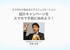 スマホから始めるクチコミュニケーション 紹介キャンペーンをスマホで手軽に始めよう! 宮葉 孝男